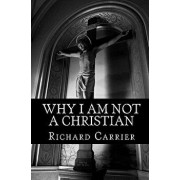 Why I Am Not a Christian: Four Conclusive Reasons to Reject the Faith, Paperback/Richard Carrier Ph. D.