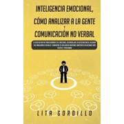 Inteligencia Emocional, Cmo Analizar a la Gente, y Comunicacin No Verbal: La Gua Definitiva para Dominar Tus Emociones, Desarrollar La Autoconcienc, Paperback/Lita Gordillo