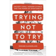 Trying Not to Try: Ancient China, Modern Science, and the Power of Spontaneity, Paperback