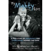 My Mighty Son - A True Story of Endurance and Overcoming Against the Odds (Wheeler-Mezei Virag)(Paperback) (9781911086543)