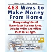 Work from Home Ideas. 463 Ways to Make Money from Home. Moneymaking Ideas & Home Based Business Ideas. Online and Offline Ideas for All Ages., Paperback