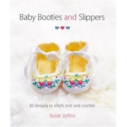 Baby Booties and Slippers: 30 Designs to Stitch, Knit and Crochet, Paperback