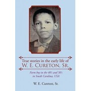 True stories in the early life of W. E. Cureton, Sr.: Farm boy in the 40's and 50's in South Carolina, USA, Paperback/Sr. W. E. Cureton
