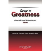 Grow to Greatness: How to Build a World-Class Franchise System Faster., Paperback/Steve Olson