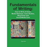 Fundamentals of Writing: How to Write Articles, Media Releases, Case Studies, Blog Posts and Social Media Content, Paperback/Paul Lima