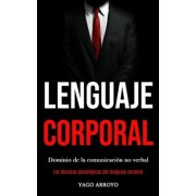 Lenguaje corporal: Dominio de la comunicacin no verbal (Las tcnicas psicolgicas del lenguaje corporal), Paperback/Yago Arroyo