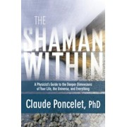 The Shaman Within: A Physicist's Guide to the Deeper Dimensions of Your Life, the Universe, and Everything, Paperback/Claude Poncelet