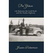 The Yukon: Life Between the Gold Rush and the Alaska Highway, Paperback/Joann Robertson
