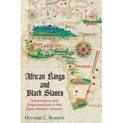 African Kings and Black Slaves: Sovereignty and Dispossession in the Early Modern Atlantic, Paperback/Herman L. Bennett
