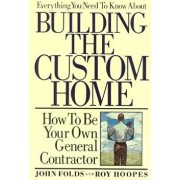 Everything You Need to Know about Building the Custom Home: How to Be Your Own General Contractor, Paperback/John Folds