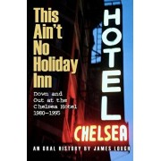 This Ain't No Holiday Inn: Down and Out at the Chelsea Hotel 1980-1995, Paperback/James Lough