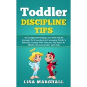 Toddler Discipline Tips: The Complete Parenting Guide With Proven Strategies To Understand And Managing Toddler's Behavior, Dealing With Tantru, Paperback/Lisa Marshall