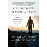 Life Between Heaven and Earth: What You Didn't Know about the World Hereafter and How It Can Help You, Paperback/George Anderson