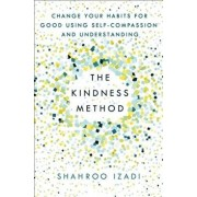 The Kindness Method: Change Your Habits for Good Using Self-Compassion and Understanding, Paperback/Shahroo Izadi