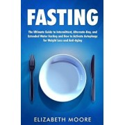 Fasting: The Ultimate Guide to Intermittent, Alternate-Day, and Extended Water Fasting and How to Activate Autophagy for Weight, Paperback/Elizabeth Moore