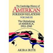 The Cambridge History of American Foreign Relations Volume 3 The Globalizing of America 19131945 par Iriye & Akira Harvard University & Massachusetts