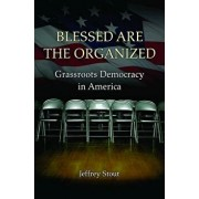 Blessed Are the Organized: Grassroots Democracy in America, Paperback/Jeffrey Stout