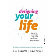 Designing Your Life. Cum sa-ti construiesti o viata buna, de care sa te bucuri din plin/Bill Burnett, Dave Evans