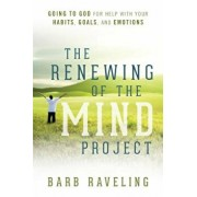 The Renewing of the Mind Project: Going to God for Help with Your Habits, Goals, and Emotions, Paperback/Barb Raveling