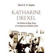 Katharine Drexel: The Riches-To-Rags Life Story of an American Catholic Saint, Paperback/Cheryl C. D. Hughes
