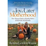 The Joy of Later Motherhood: Your Natural Path to Healthy Babies Even in Your 40's, Paperback/Bettina Gordon-Wayne