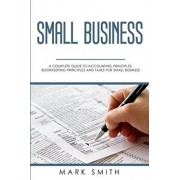 Small Business: A Complete Guide to Accounting Principles, Bookkeeping Principles and Taxes for Small Business, Paperback/Mark Smith
