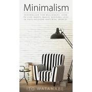 Minimalism: Minimalism for Beginners. How to Live Happy While Needing Less in This Modern Material World, Hardcover/Ito Watanabe