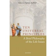 Ten Universal Principles: A Brief Philosophy of the Life Issues, Paperback/Father Robert Spitzer S. J.