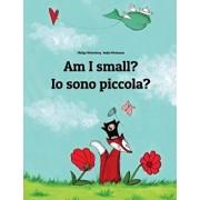 Am I Small' IO Sono Piccola': Children's Picture Book English-Italian (Bilingual Edition), Paperback/Philipp Winterberg