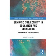 Semiotic Subjectivity in Education and Counseling: Learning with the Unconscious, Hardcover/Inna R. Semetsky