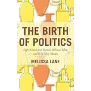 The Birth of Politics: Eight Greek and Roman Political Ideas and Why They Matter, Paperback/Melissa Lane