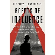 Agents of Influence: A British Campaign, a Canadian Spy, and the Secret Plot to Bring America Into World War II/Henry Hemming