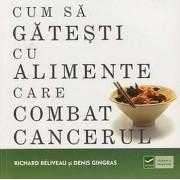 Cum sa gatesti cu alimente care combat cancerul/Richard Beliveau, Denis Gingras