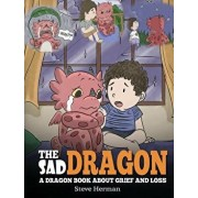 The Sad Dragon: A Dragon Book About Grief and Loss. A Cute Children Story To Help Kids Understand The Loss Of A Loved One, and How To, Hardcover/Steve Herman