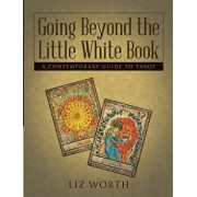 Going Beyond the Little White Book: A Contemporary Guide to Tarot, Paperback/Liz Worth