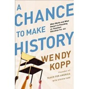 A Chance to Make History: What Works and What Doesn't in Providing an Excellent Education for All, Paperback/Wendy Kopp