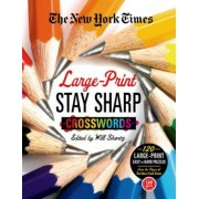 The New York Times Large-Print Stay Sharp Crosswords: 120 Large-Print Easy to Hard Puzzles from the Pages of the New York Times, Paperback