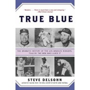 True Blue: The Dramatic History of the Los Angeles Dodgers, Told by the Men Who Lived It, Paperback/Steve Delsohn