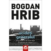 Ucideti generalul (editia a II-a). Volumul 4 din seria Stelian Munteanu/Bogdan Hrib