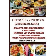 Diabetic Cookbook (a Beginner's Guide): Quick, Easy-To-Cook Diabetes Diet for a Simple Start: High Fiber, Low Calorie, Carb and Cholesterol Cookbook:, Paperback/Davis Powell