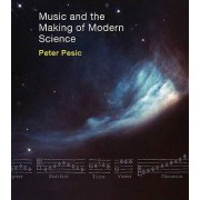 Music and the Making of Modern Science by Peter Pesic