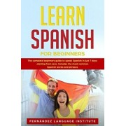 Learn Spanish for Beginners: The complete beginners guide to speak Spanish in just 7 days starting from zero. Includes the most common Spanish word, Paperback/Fernandez Language Institute