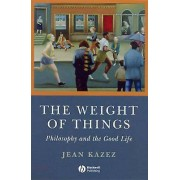 Philosophy The Weight of Things Philosophy and the Good Life by Jean Kazez