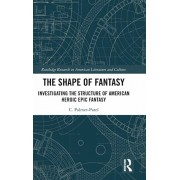 The Shape of Fantasy: Investigating the Structure of American Heroic Epic Fantasy, Hardcover/Charul Palmer-Patel