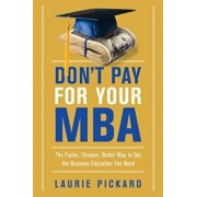 Don't Pay for Your MBA: The Faster, Cheaper, Better Way to Get the Business Education You Need, Paperback/Laurie Pickard