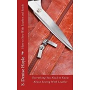 How to Sew with Leather and Suede: Everything You Need to Know about Sewing with Leather, Paperback/S. Denise Hoyle
