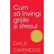 Cum sa invingi grijile si stresul/Dale Carnegie