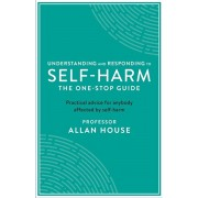 Understanding and Responding to Self-Harm. The One Stop Guide: Practical Advice for Anybody Affected by Self-Harm, Paperback/Allan House