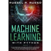 Machine Learning with Python: An Advanced Guide to Go Deep into Artificial Intelligence. Tools, Tips and Tricks for Going into Data Science and Data, Paperback/Russel R. Russo