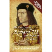 Last Days of Richard III and the fate of his DNA. the Book that Inspired the Dig, Paperback/John Ashdown-Hill